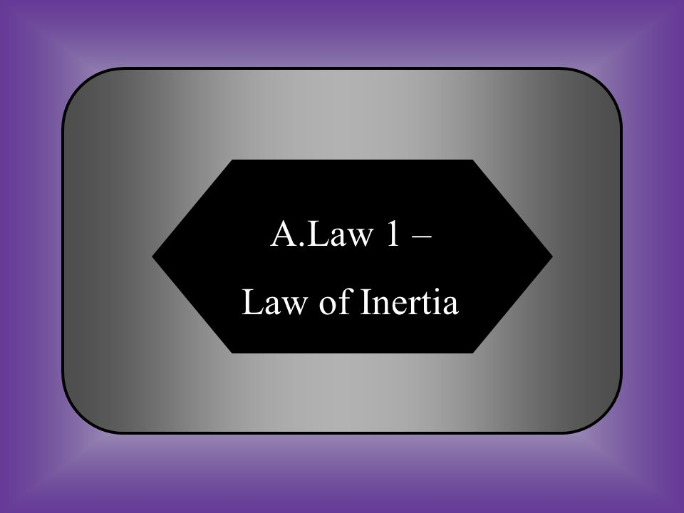 A:B: Law 1 – Law of InertiaLaw 2 – Law of Acceleration C:D: Law 3 – Law of Action and Reaction Law 4 – Law of Conservation #9 An object a rest remains at rest and an object in motion remains in motion at a constant speed unless acted upon by a unbalanced force.