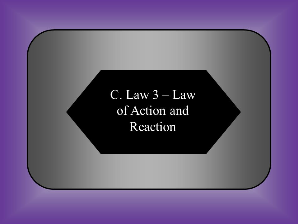 A:B: Law 1 – Law of InertiaLaw 2 – Law of Acceleration C:D: Law 3 – Law of Action and Reaction Law 4 – Law of Conservation #11 Every action has an equal and opposite reaction.