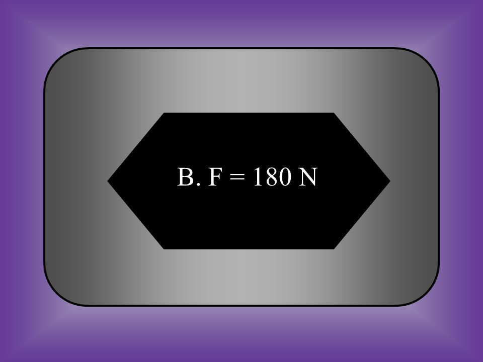 A:B: F = 180 kgF = 180 N #13 Measure Force What force is needed to make a 36 kg object accelerate to 5 m/s .