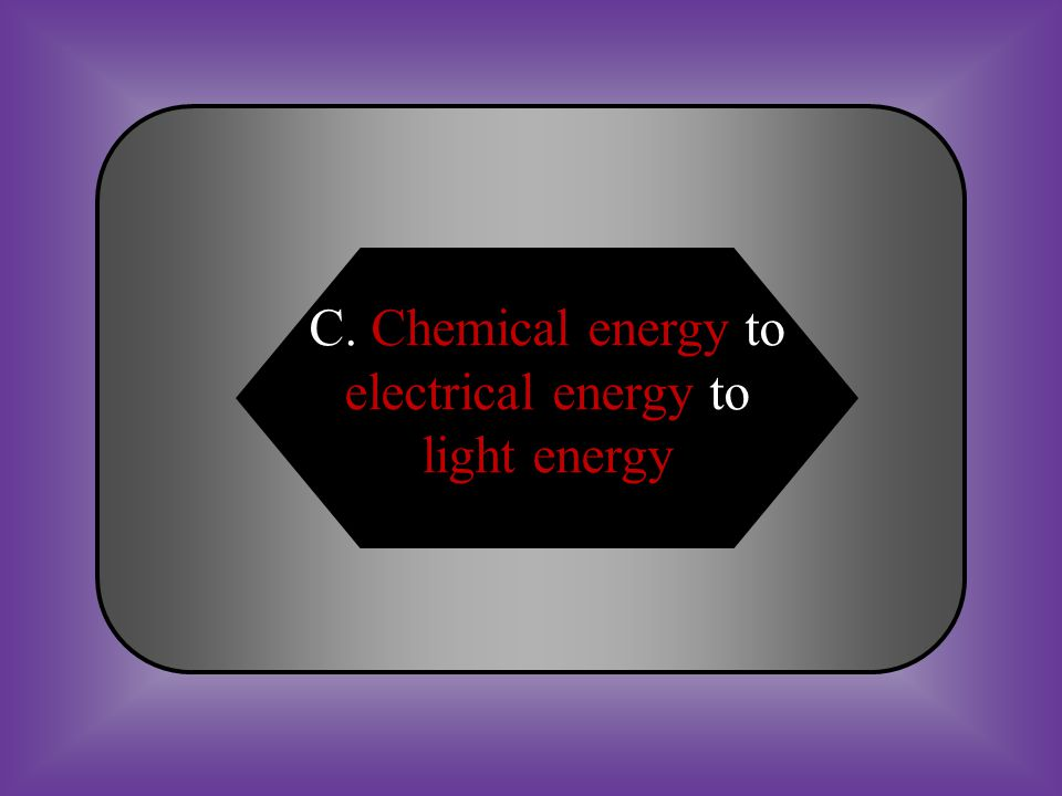 A:B: Light energy to chemical energy to electrical energy Sound energy to light energy to chemical energy C:D: Chemical energy to electrical energy to light energy None of these #20 *Energy transfer from one form to another.
