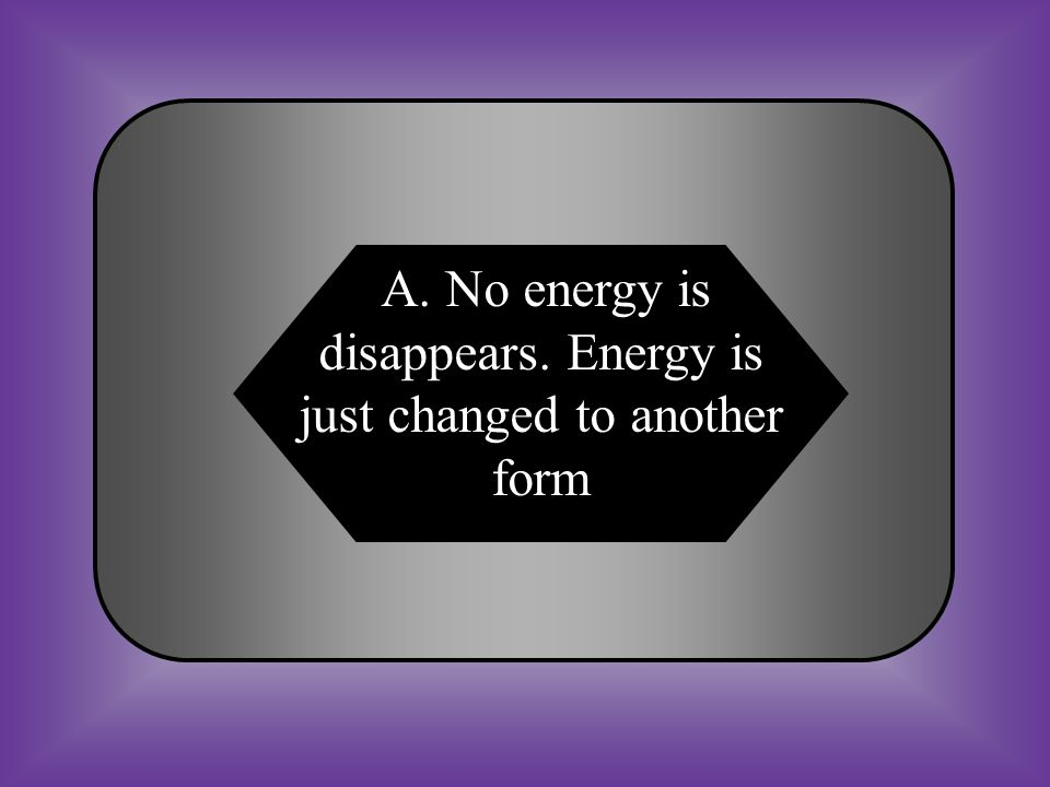 A:B: No energy is disappears.