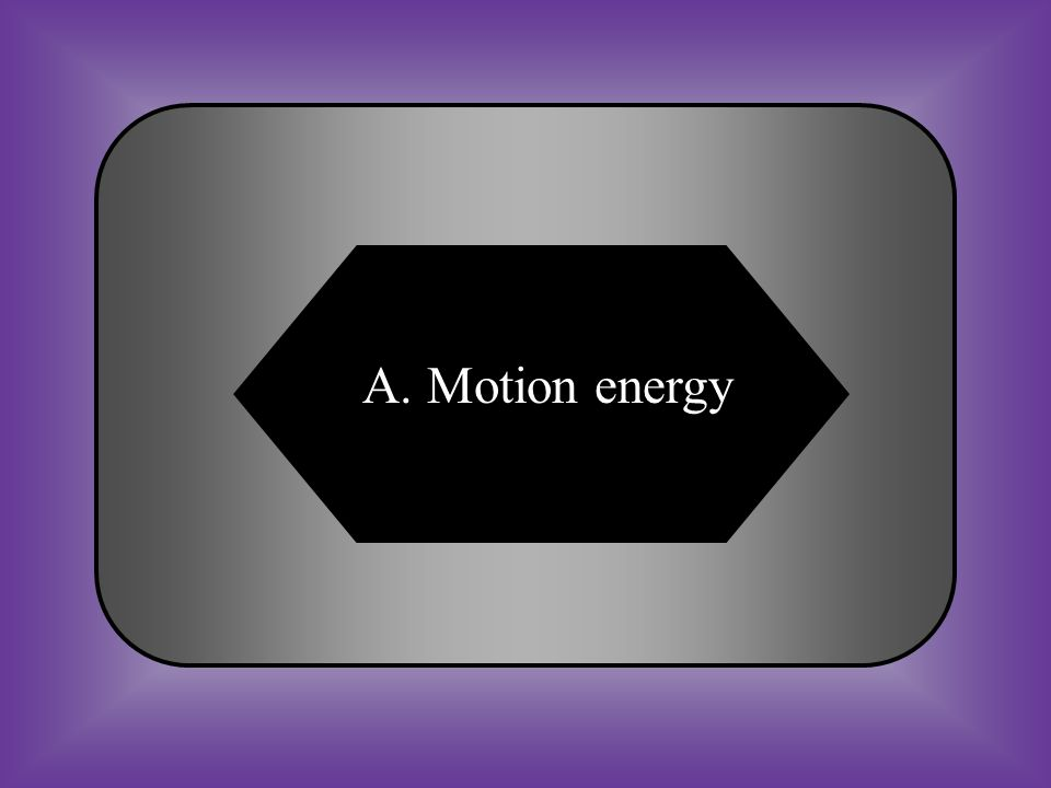 A:B: Motion energyStored energy #23 What is kinetic energy? C:D: Electrical energyNone of these