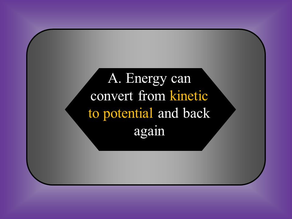 A:B: Energy can convert from kinetic to potential and back again They are not related C:D: Both are energy in motion None of these #24 How are potential energy and kinetic energy related?