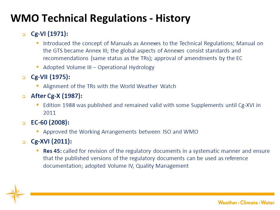 WMO Technical Regulations - History  Cg-VI (1971):  Introduced the concept of Manuals as Annexes to the Technical Regulations; Manual on the GTS became Annex III; the global aspects of Annexes consist standards and recommendations (same status as the TRs); approval of amendments by the EC  Adopted Volume III – Operational Hydrology  Cg-VII (1975):  Alignment of the TRs with the World Weather Watch  After Cg-X (1987):  Edition 1988 was published and remained valid with some Supplements until Cg-XVI in 2011  EC-60 (2008):  Approved the Working Arrangements between ISO and WMO  Cg-XVI (2011):  Res 45: called for revision of the regulatory documents in a systematic manner and ensure that the published versions of the regulatory documents can be used as reference documentation; adopted Volume IV, Quality Management