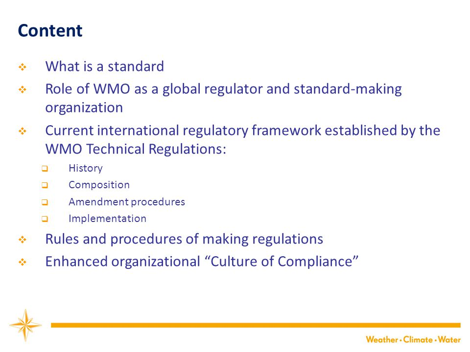 Content  What is a standard  Role of WMO as a global regulator and standard-making organization  Current international regulatory framework established by the WMO Technical Regulations:  History  Composition  Amendment procedures  Implementation  Rules and procedures of making regulations  Enhanced organizational Culture of Compliance