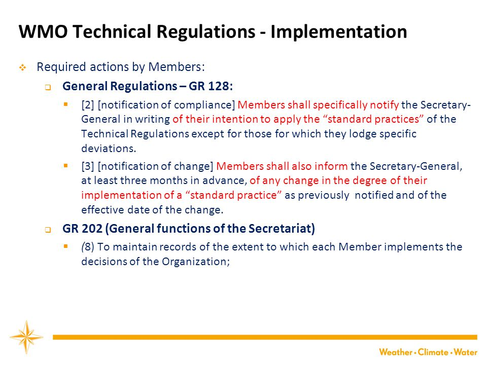 WMO Technical Regulations - Implementation  Required actions by Members:  General Regulations – GR 128:  [2] [notification of compliance] Members shall specifically notify the Secretary- General in writing of their intention to apply the standard practices of the Technical Regulations except for those for which they lodge specific deviations.