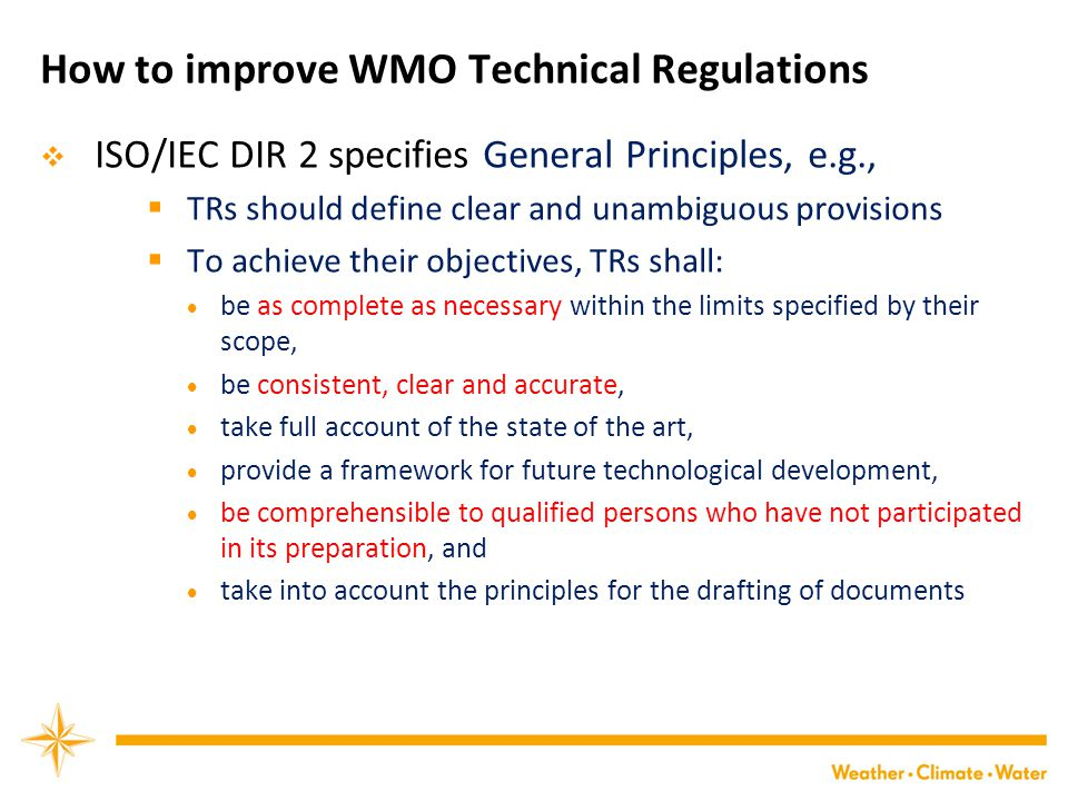 How to improve WMO Technical Regulations  ISO/IEC DIR 2 specifies General Principles, e.g.,  TRs should define clear and unambiguous provisions  To achieve their objectives, TRs shall:  be as complete as necessary within the limits specified by their scope,  be consistent, clear and accurate,  take full account of the state of the art,  provide a framework for future technological development,  be comprehensible to qualified persons who have not participated in its preparation, and  take into account the principles for the drafting of documents