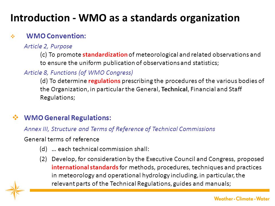 Introduction - WMO as a standards organization  WMO Convention: Article 2, Purpose (c) To promote standardization of meteorological and related observations and to ensure the uniform publication of observations and statistics; Article 8, Functions (of WMO Congress) (d) To determine regulations prescribing the procedures of the various bodies of the Organization, in particular the General, Technical, Financial and Staff Regulations;  WMO General Regulations: Annex III, Structure and Terms of Reference of Technical Commissions General terms of reference (d)… each technical commission shall: (2) Develop, for consideration by the Executive Council and Congress, proposed international standards for methods, procedures, techniques and practices in meteorology and operational hydrology including, in particular, the relevant parts of the Technical Regulations, guides and manuals;