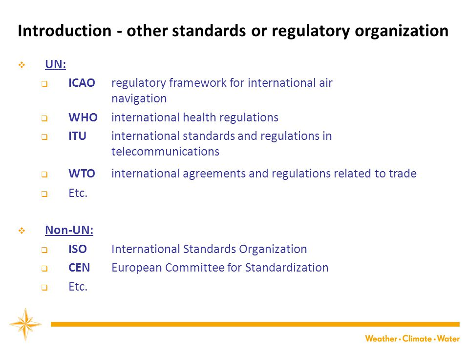 Introduction - other standards or regulatory organization  UN:  ICAO regulatory framework for international air navigation  WHO international health regulations  ITU international standards and regulations in telecommunications  WTO international agreements and regulations related to trade  Etc.