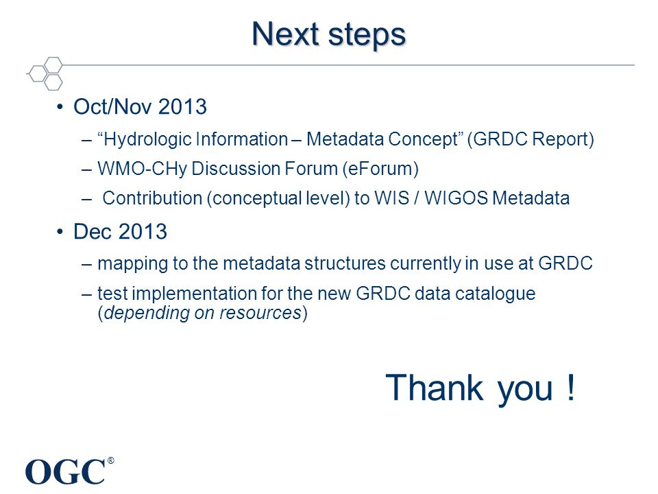 OGC ® Next steps Oct/Nov 2013 – Hydrologic Information – Metadata Concept (GRDC Report) –WMO-CHy Discussion Forum (eForum) – Contribution (conceptual level) to WIS / WIGOS Metadata Dec 2013 –mapping to the metadata structures currently in use at GRDC –test implementation for the new GRDC data catalogue (depending on resources) Thank you !