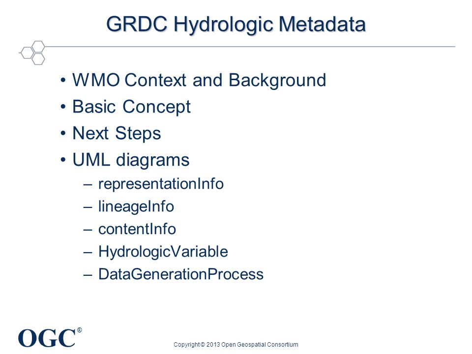 OGC ® GRDC Hydrologic Metadata WMO Context and Background Basic Concept Next Steps UML diagrams –representationInfo –lineageInfo –contentInfo –HydrologicVariable –DataGenerationProcess Copyright © 2013 Open Geospatial Consortium
