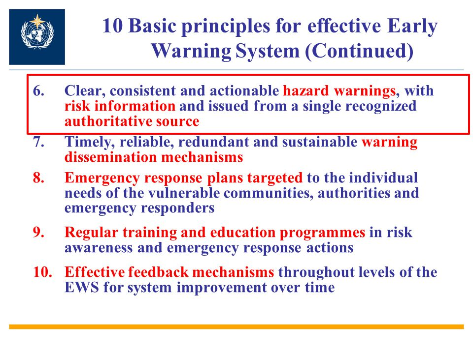 6.Clear, consistent and actionable hazard warnings, with risk information and issued from a single recognized authoritative source 7.Timely, reliable, redundant and sustainable warning dissemination mechanisms 8.Emergency response plans targeted to the individual needs of the vulnerable communities, authorities and emergency responders 9.Regular training and education programmes in risk awareness and emergency response actions 10.Effective feedback mechanisms throughout levels of the EWS for system improvement over time 10 Basic principles for effective Early Warning System (Continued)