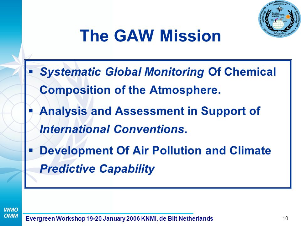 10 Evergreen Workshop 19-20 January 2006 KNMI, de Bilt Netherlands The GAW Mission  Systematic Global Monitoring Of Chemical Composition of the Atmosphere.