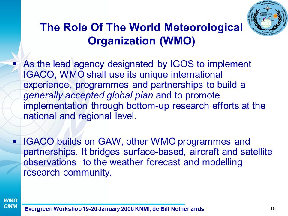 18 Evergreen Workshop 19-20 January 2006 KNMI, de Bilt Netherlands The Role Of The World Meteorological Organization (WMO)  As the lead agency designated by IGOS to implement IGACO, WMO shall use its unique international experience, programmes and partnerships to build a generally accepted global plan and to promote implementation through bottom-up research efforts at the national and regional level.