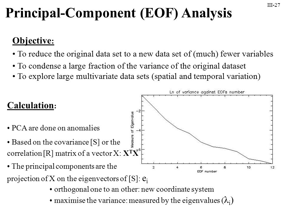 III-27 Principal-Component (EOF) Analysis Objective : To reduce the original data set to a new data set of (much) fewer variables To condense a large fraction of the variance of the original dataset To explore large multivariate data sets (spatial and temporal variation) Calculation : PCA are done on anomalies Based on the covariance [S] or the correlation [R] matrix of a vector X: X T X The principal components are the projection of X on the eigenvectors of [S]: e i orthogonal one to an other: new coordinate system maximise the variance: measured by the eigenvalues ( λ i )