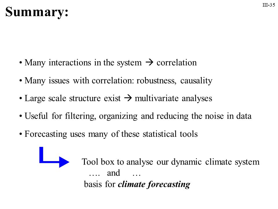 III-35 Summary: Many interactions in the system  correlation Many issues with correlation: robustness, causality Large scale structure exist  multivariate analyses Useful for filtering, organizing and reducing the noise in data Forecasting uses many of these statistical tools Tool box to analyse our dynamic climate system ….