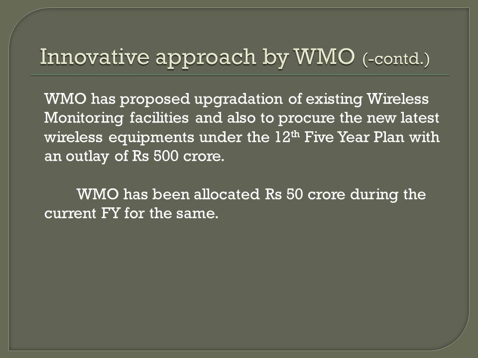 WMO has proposed upgradation of existing Wireless Monitoring facilities and also to procure the new latest wireless equipments under the 12 th Five Year Plan with an outlay of Rs 500 crore.