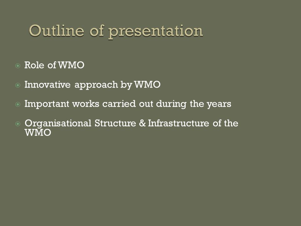  Role of WMO  Innovative approach by WMO  Important works carried out during the years  Organisational Structure & Infrastructure of the WMO