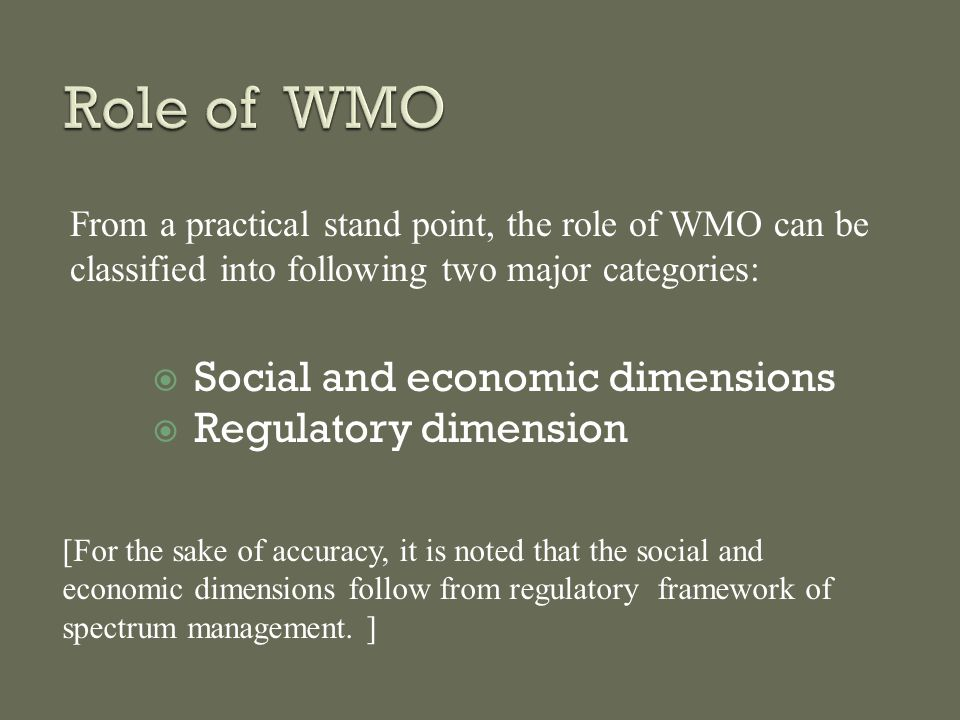  Social and economic dimensions  Regulatory dimension From a practical stand point, the role of WMO can be classified into following two major categories: [For the sake of accuracy, it is noted that the social and economic dimensions follow from regulatory framework of spectrum management.