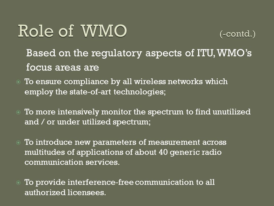  To ensure compliance by all wireless networks which employ the state-of-art technologies;  To more intensively monitor the spectrum to find unutilized and / or under utilized spectrum;  To introduce new parameters of measurement across multitudes of applications of about 40 generic radio communication services.
