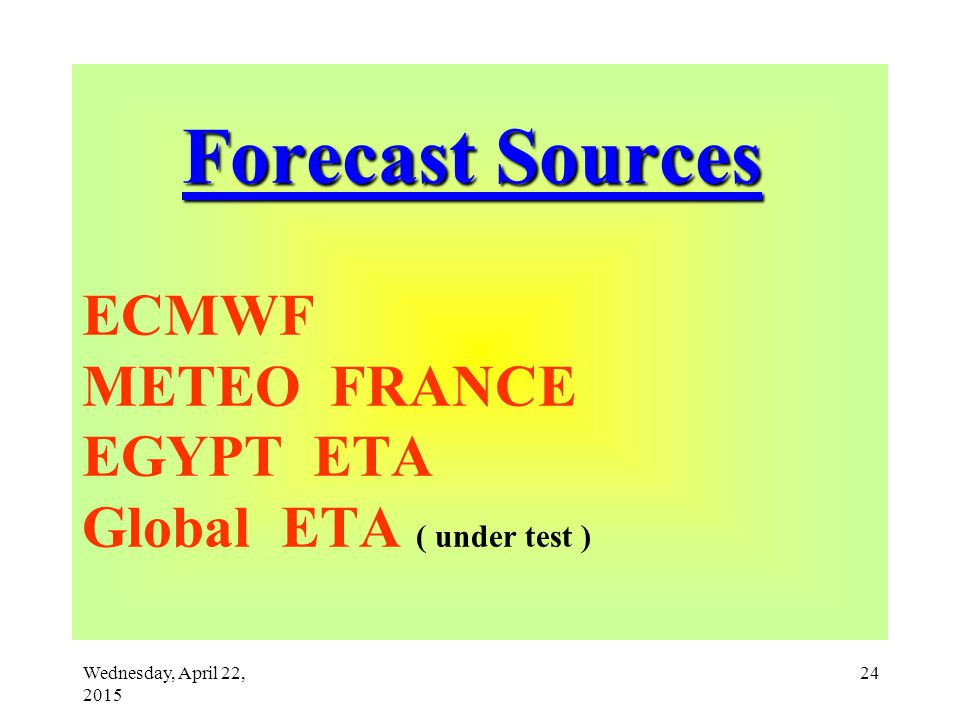 Wednesday, April 22, 2015 24 Forecast Sources Forecast Sources ECMWF METEO FRANCE EGYPT ETA Global ETA ( under test )