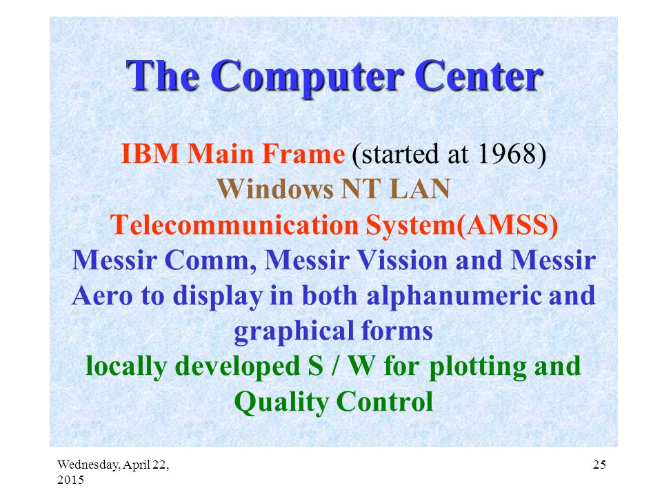 Wednesday, April 22, 2015 25 The Computer Center The Computer Center IBM Main Frame (started at 1968) Windows NT LAN Telecommunication System(AMSS) Messir Comm, Messir Vission and Messir Aero to display in both alphanumeric and graphical forms locally developed S / W for plotting and Quality Control