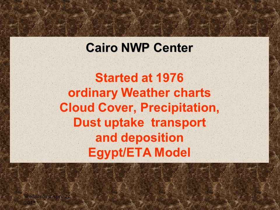 Wednesday, April 22, 2015 26 Cairo NWP Center Cairo NWP Center Started at 1976 ordinary Weather charts Cloud Cover, Precipitation, Dust uptake transport and deposition Egypt/ETA Model