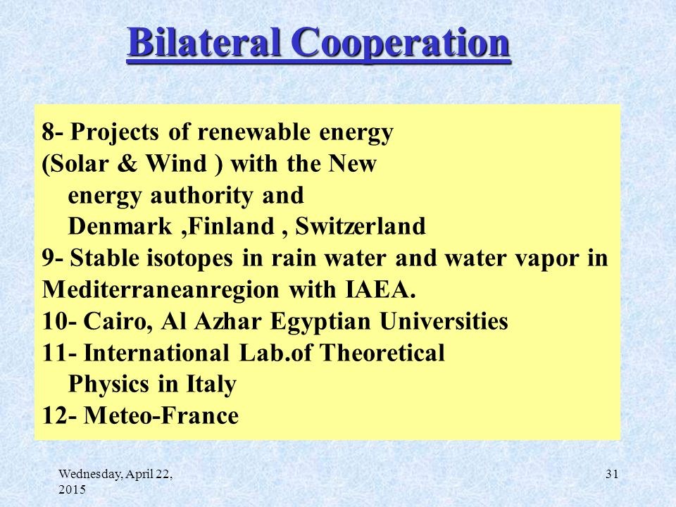 Wednesday, April 22, 2015 31 8- Projects of renewable energy (Solar & Wind ) with the New energy authority and Denmark,Finland, Switzerland 9- Stable isotopes in rain water and water vapor in Mediterraneanregion with IAEA.