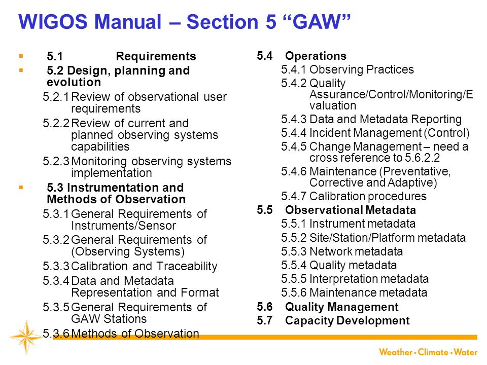 WIGOS Manual – Section 5 GAW  5.1 Requirements  5.2Design, planning and evolution 5.2.1Review of observational user requirements 5.2.2Review of current and planned observing systems capabilities 5.2.3Monitoring observing systems implementation  5.3Instrumentation and Methods of Observation 5.3.1General Requirements of Instruments/Sensor 5.3.2General Requirements of (Observing Systems) 5.3.3Calibration and Traceability 5.3.4Data and Metadata Representation and Format 5.3.5General Requirements of GAW Stations 5.3.6Methods of Observation 5.4Operations 5.4.1Observing Practices 5.4.2Quality Assurance/Control/Monitoring/E valuation 5.4.3Data and Metadata Reporting 5.4.4Incident Management (Control) 5.4.5Change Management – need a cross reference to 5.6.2.2 5.4.6Maintenance (Preventative, Corrective and Adaptive) 5.4.7Calibration procedures 5.5Observational Metadata 5.5.1Instrument metadata 5.5.2Site/Station/Platform metadata 5.5.3Network metadata 5.5.4Quality metadata 5.5.5Interpretation metadata 5.5.6Maintenance metadata 5.6Quality Management 5.7Capacity Development