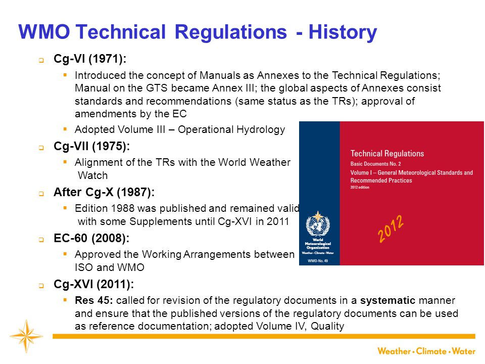WMO Technical Regulations - History  Cg-VI (1971):  Introduced the concept of Manuals as Annexes to the Technical Regulations; Manual on the GTS became Annex III; the global aspects of Annexes consist standards and recommendations (same status as the TRs); approval of amendments by the EC  Adopted Volume III – Operational Hydrology  Cg-VII (1975):  Alignment of the TRs with the World Weather Watch  After Cg-X (1987):  Edition 1988 was published and remained valid with some Supplements until Cg-XVI in 2011  EC-60 (2008):  Approved the Working Arrangements between ISO and WMO  Cg-XVI (2011):  Res 45: called for revision of the regulatory documents in a systematic manner and ensure that the published versions of the regulatory documents can be used as reference documentation; adopted Volume IV, Quality 2012