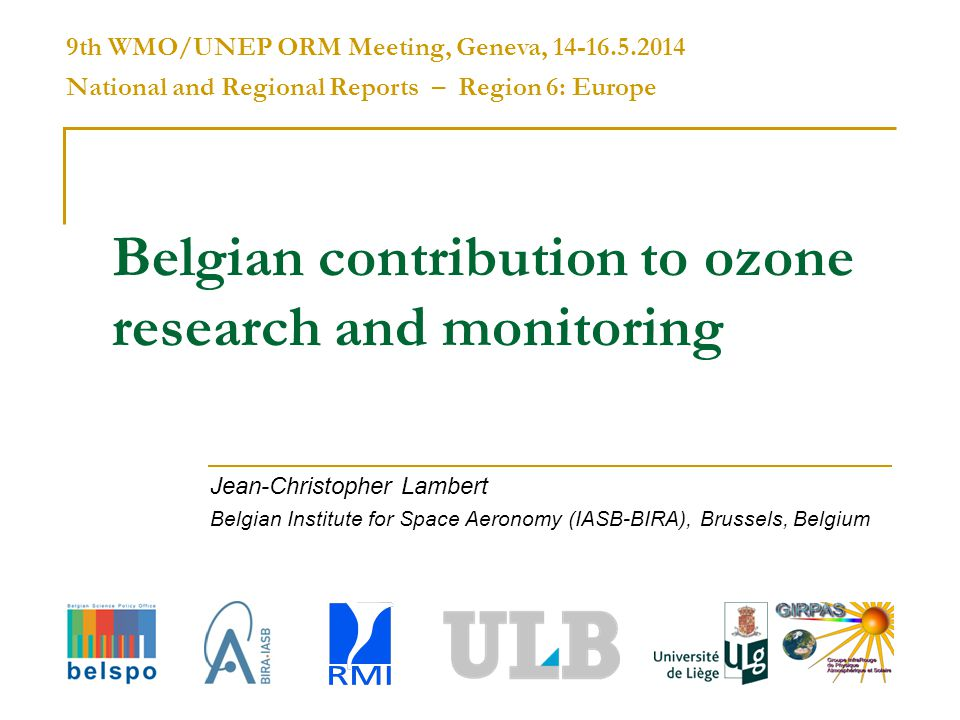 Belgian contribution to ozone research and monitoring Jean-Christopher Lambert Belgian Institute for Space Aeronomy (IASB-BIRA), Brussels, Belgium 9th