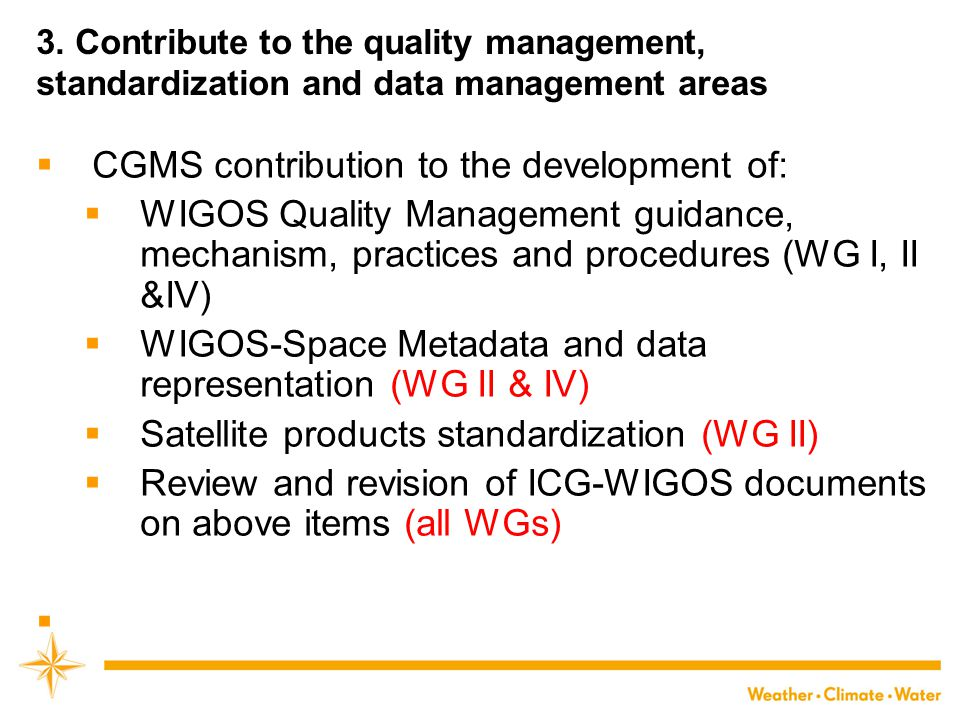 3. Contribute to the quality management, standardization and data management areas  CGMS contribution to the development of:  WIGOS Quality Manageme