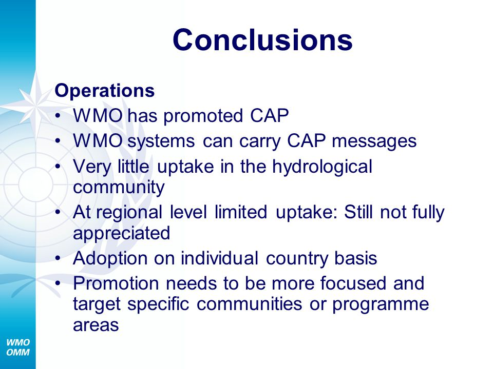 Conclusions Operations WMO has promoted CAP WMO systems can carry CAP messages Very little uptake in the hydrological community At regional level limited uptake: Still not fully appreciated Adoption on individual country basis Promotion needs to be more focused and target specific communities or programme areas