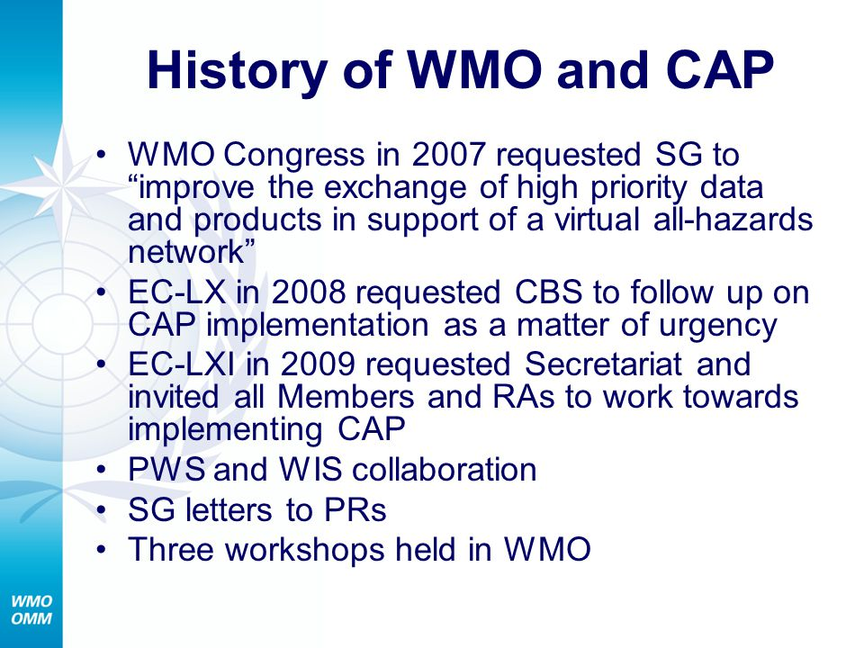History of WMO and CAP WMO Congress in 2007 requested SG to improve the exchange of high priority data and products in support of a virtual all-hazards network EC-LX in 2008 requested CBS to follow up on CAP implementation as a matter of urgency EC-LXI in 2009 requested Secretariat and invited all Members and RAs to work towards implementing CAP PWS and WIS collaboration SG letters to PRs Three workshops held in WMO