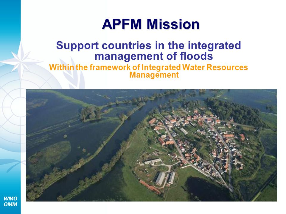 APFM Mission Support countries in the integrated management of floods Within the framework of Integrated Water Resources Management