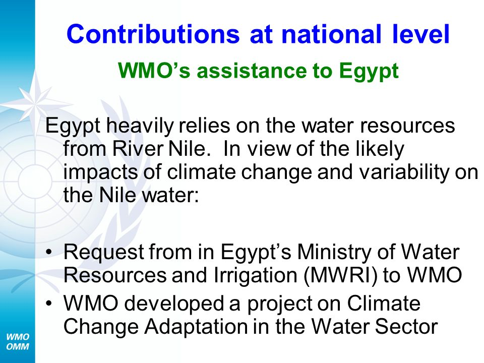 Contributions at national level WMO's assistance to Egypt Egypt heavily relies on the water resources from River Nile. In view of the likely impacts o
