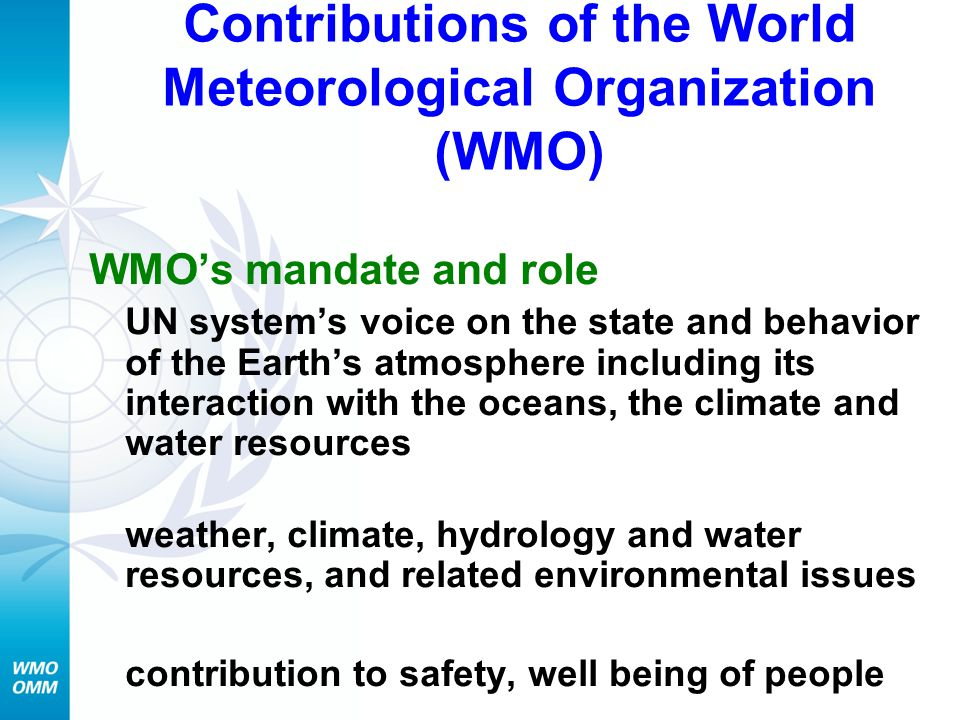 Contributions of the World Meteorological Organization (WMO) WMO's mandate and role UN system's voice on the state and behavior of the Earth's atmosph