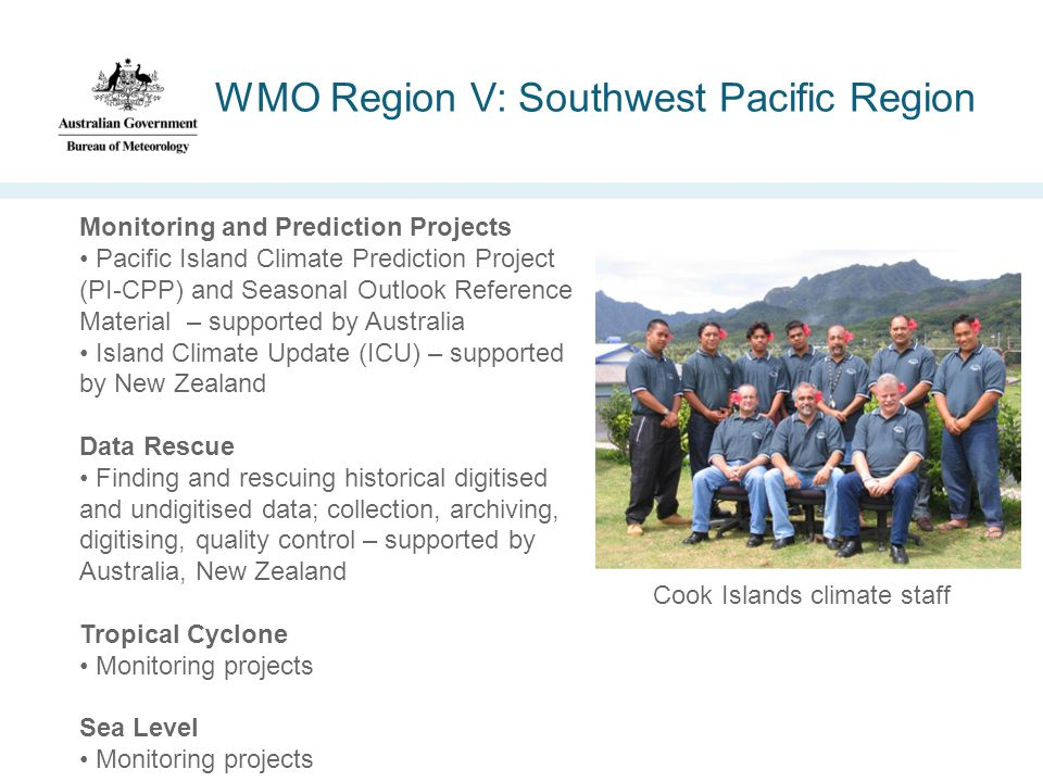 WMO Region V: Southwest Pacific Region Monitoring and Prediction Projects Pacific Island Climate Prediction Project (PI-CPP) and Seasonal Outlook Reference Material – supported by Australia Island Climate Update (ICU) – supported by New Zealand Data Rescue Finding and rescuing historical digitised and undigitised data; collection, archiving, digitising, quality control – supported by Australia, New Zealand Tropical Cyclone Monitoring projects Sea Level Monitoring projects Cook Islands climate staff