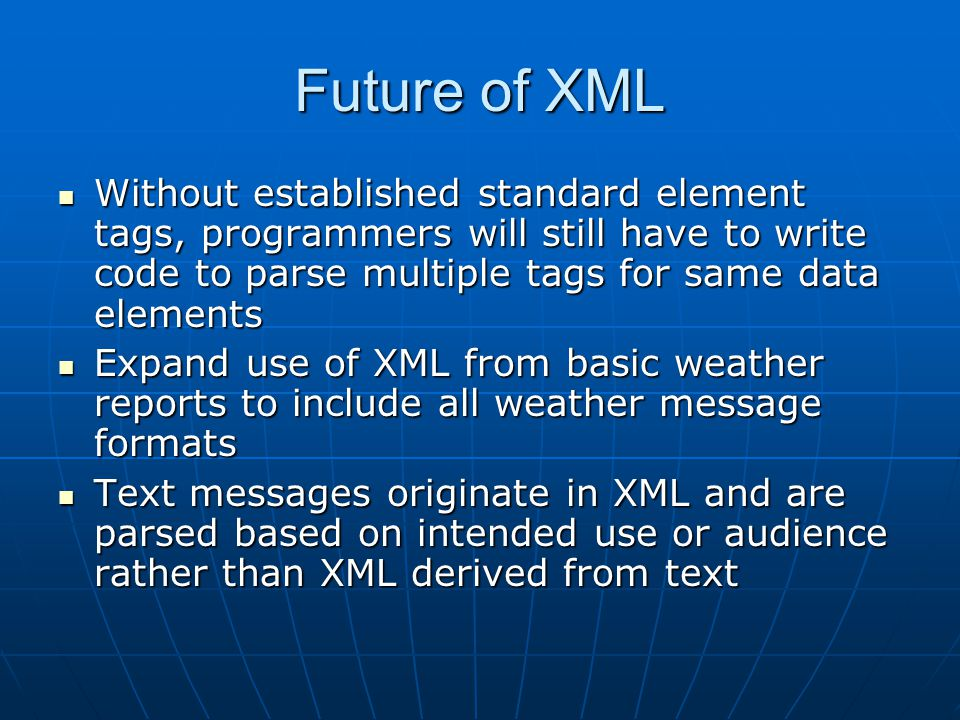 Future of XML Without established standard element tags, programmers will still have to write code to parse multiple tags for same data elements Without established standard element tags, programmers will still have to write code to parse multiple tags for same data elements Expand use of XML from basic weather reports to include all weather message formats Expand use of XML from basic weather reports to include all weather message formats Text messages originate in XML and are parsed based on intended use or audience rather than XML derived from text Text messages originate in XML and are parsed based on intended use or audience rather than XML derived from text
