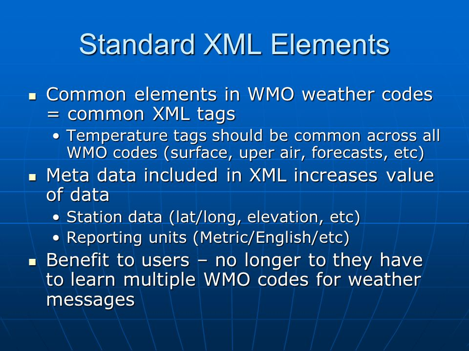 Standard XML Elements Common elements in WMO weather codes = common XML tags Common elements in WMO weather codes = common XML tags Temperature tags should be common across all WMO codes (surface, uper air, forecasts, etc)Temperature tags should be common across all WMO codes (surface, uper air, forecasts, etc) Meta data included in XML increases value of data Meta data included in XML increases value of data Station data (lat/long, elevation, etc)Station data (lat/long, elevation, etc) Reporting units (Metric/English/etc)Reporting units (Metric/English/etc) Benefit to users – no longer to they have to learn multiple WMO codes for weather messages Benefit to users – no longer to they have to learn multiple WMO codes for weather messages