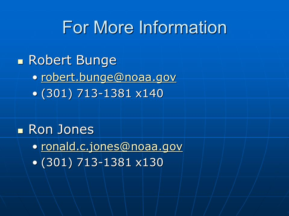 For More Information Robert Bunge Robert Bunge robert.bunge@noaa.govrobert.bunge@noaa.govrobert.bunge@noaa.gov (301) 713-1381 x140(301) 713-1381 x140 Ron Jones Ron Jones ronald.c.jones@noaa.govronald.c.jones@noaa.govronald.c.jones@noaa.gov (301) 713-1381 x130(301) 713-1381 x130
