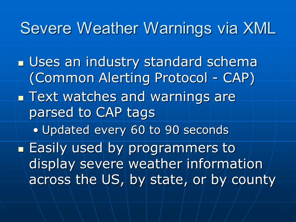 Severe Weather Warnings via XML Uses an industry standard schema (Common Alerting Protocol - CAP) Uses an industry standard schema (Common Alerting Pr