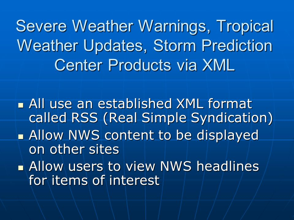 Severe Weather Warnings, Tropical Weather Updates, Storm Prediction Center Products via XML All use an established XML format called RSS (Real Simple Syndication) All use an established XML format called RSS (Real Simple Syndication) Allow NWS content to be displayed on other sites Allow NWS content to be displayed on other sites Allow users to view NWS headlines for items of interest Allow users to view NWS headlines for items of interest