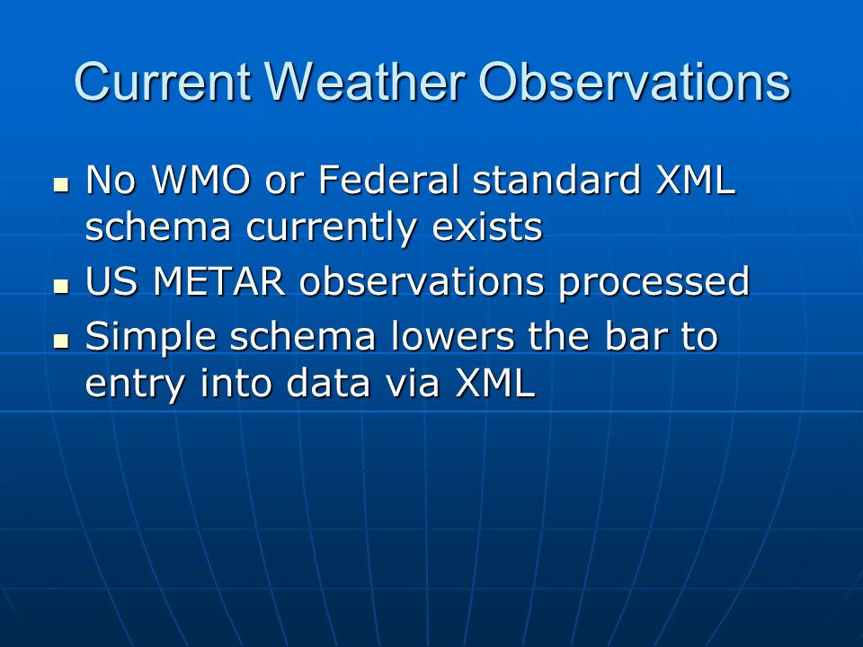 Current Weather Observations No WMO or Federal standard XML schema currently exists No WMO or Federal standard XML schema currently exists US METAR ob