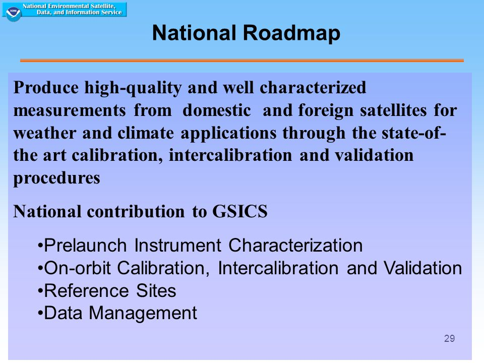 29 National Roadmap Produce high-quality and well characterized measurements from domestic and foreign satellites for weather and climate applications through the state-of- the art calibration, intercalibration and validation procedures National contribution to GSICS Prelaunch Instrument Characterization On-orbit Calibration, Intercalibration and Validation Reference Sites Data Management