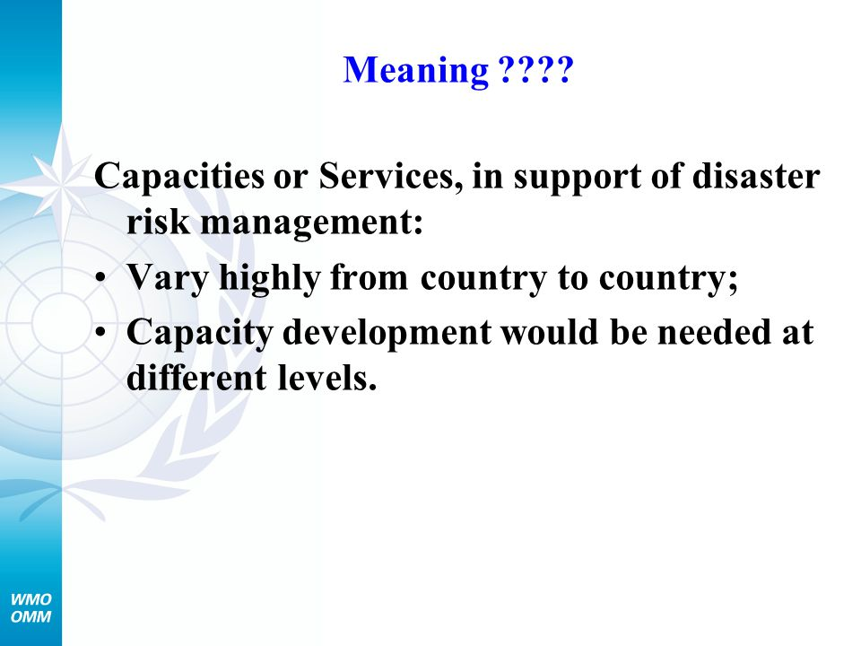 Meaning ???? Capacities or Services, in support of disaster risk management: Vary highly from country to country; Capacity development would be needed