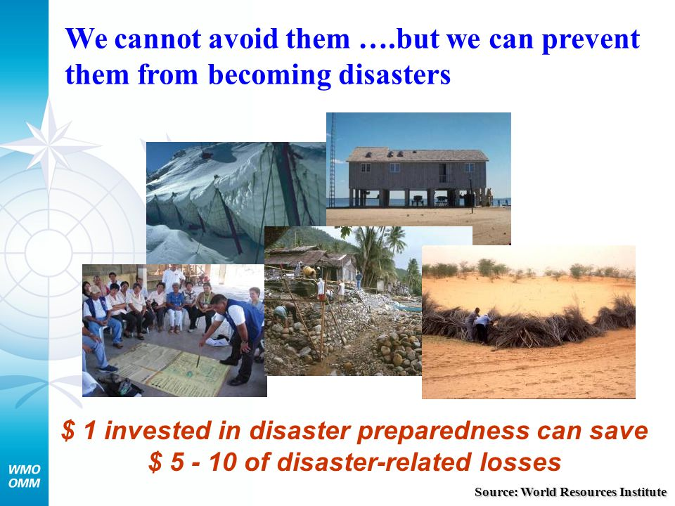 We cannot avoid them ….but we can prevent them from becoming disasters $ 1 invested in disaster preparedness can save $ 5 - 10 of disaster-related los