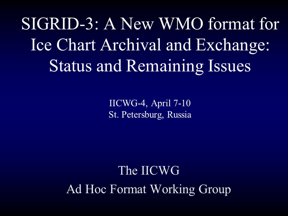 The IICWG Ad Hoc Format Working Group From the Arctic and Antarctic Research Institute, Vasily Smolyanitsky, Yuri Scherbakov, and Viktor Porubaev; From the Canadian Ice Service, Richard Chagnon and John Falkingham; From the Danish Meteorological Institute, Henrik Steen Andersen and Morten Lind; From the U.S.