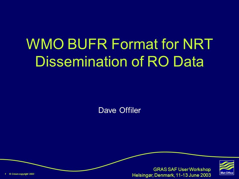 1 © Crown copyright 2003 GRAS SAF User Workshop Helsingør, Denmark, 11-13 June 2003 WMO BUFR Format for NRT Dissemination of RO Data Dave Offiler