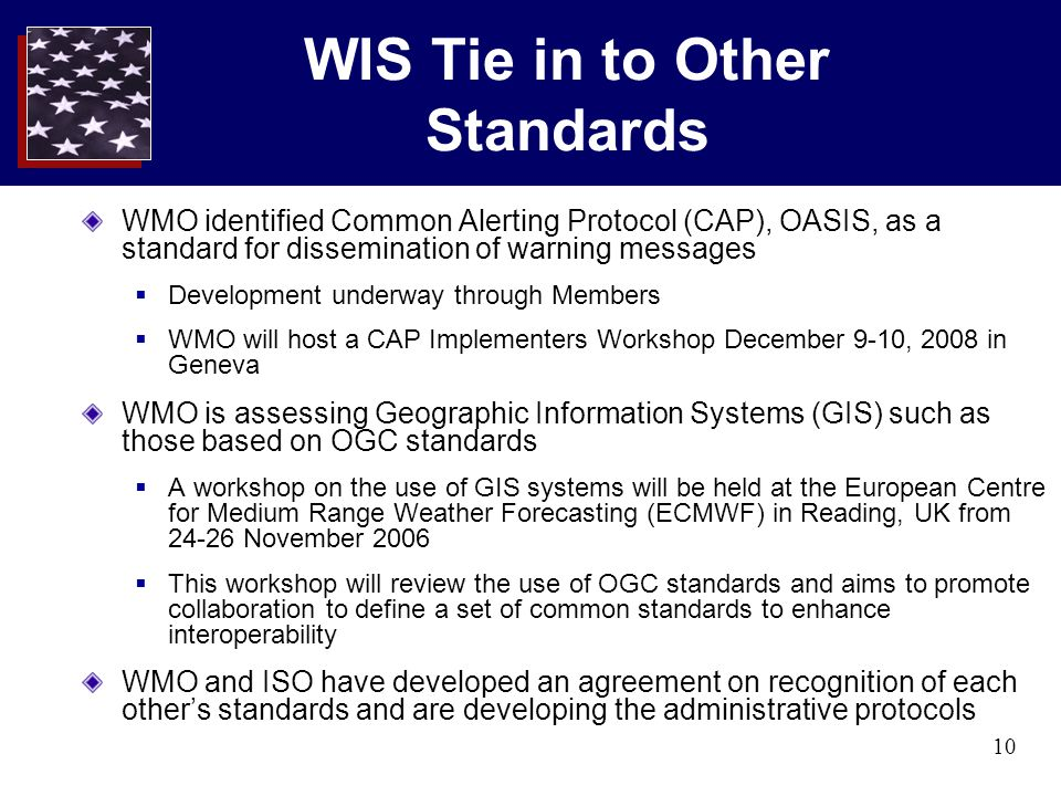 10 WIS Tie in to Other Standards WMO identified Common Alerting Protocol (CAP), OASIS, as a standard for dissemination of warning messages  Development underway through Members  WMO will host a CAP Implementers Workshop December 9-10, 2008 in Geneva WMO is assessing Geographic Information Systems (GIS) such as those based on OGC standards  A workshop on the use of GIS systems will be held at the European Centre for Medium Range Weather Forecasting (ECMWF) in Reading, UK from 24-26 November 2006  This workshop will review the use of OGC standards and aims to promote collaboration to define a set of common standards to enhance interoperability WMO and ISO have developed an agreement on recognition of each other's standards and are developing the administrative protocols